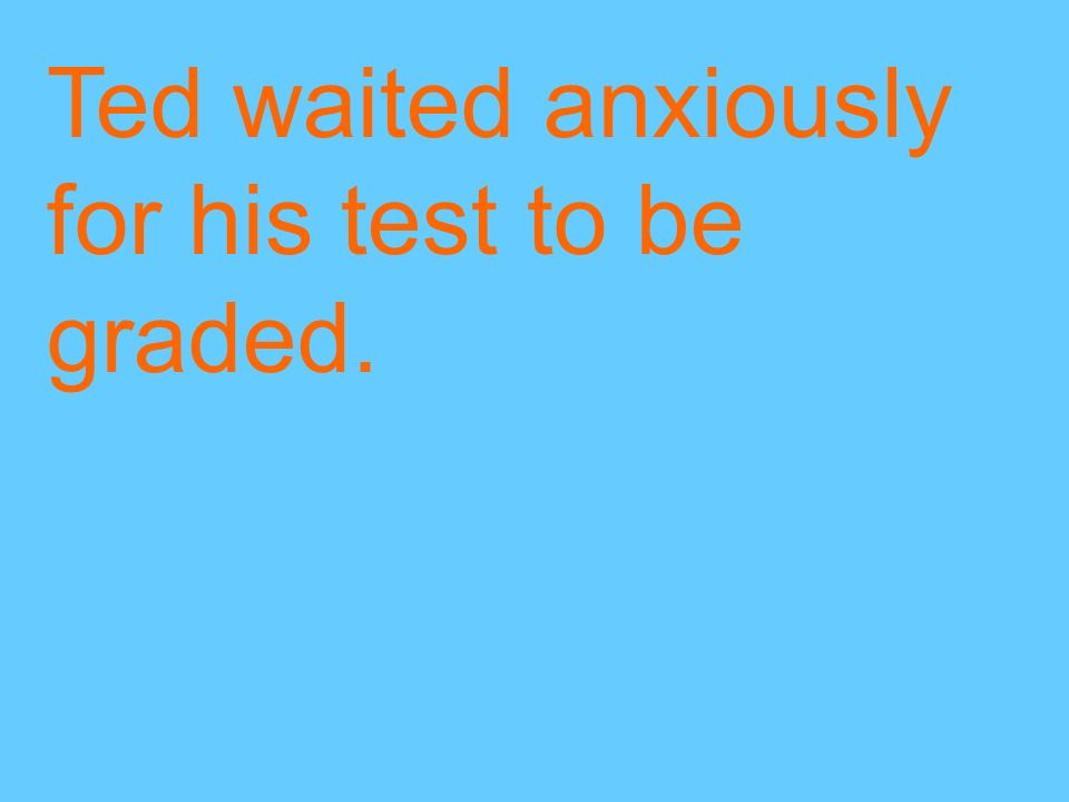 Ted waited anxiously for his test to be graded.