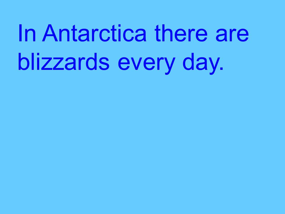 In Antarctica there are blizzards every day.