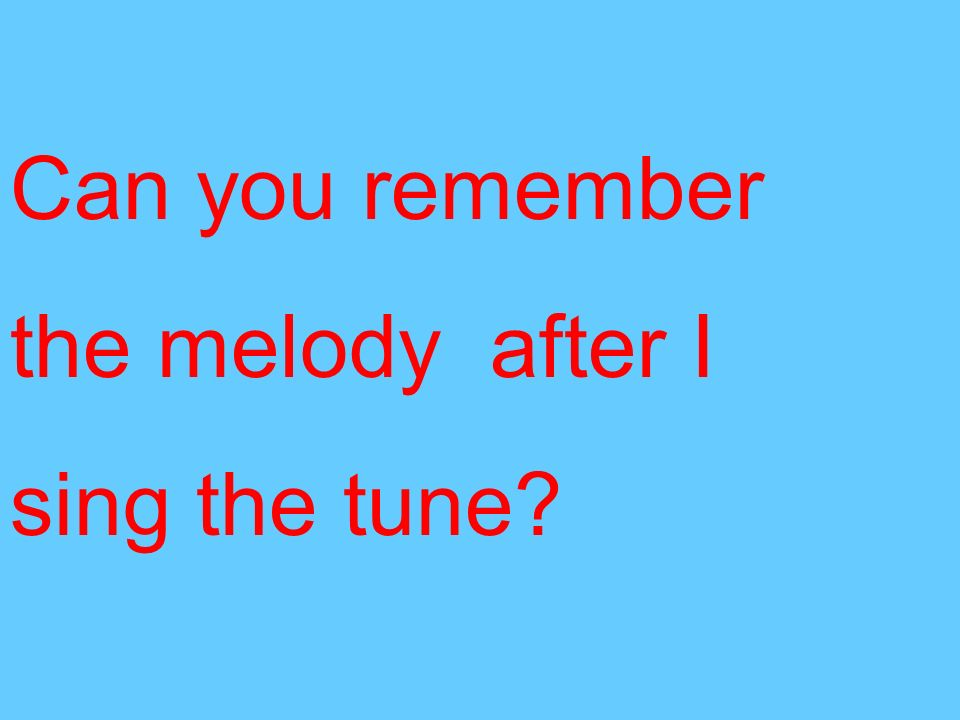 Can you remember the melody after I sing the tune?