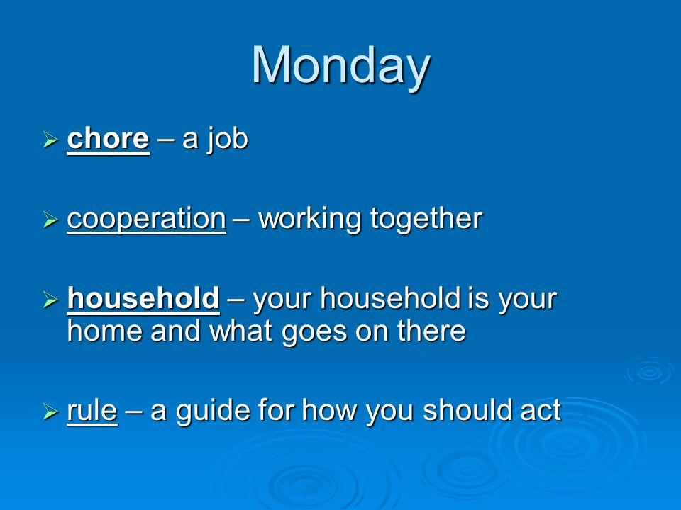 Monday chore – a job chore – a job cooperation – working together cooperation – working together household – your household is your home and what goes on there household – your household is your home and what goes on there rule – a guide for how you should act rule – a guide for how you should act