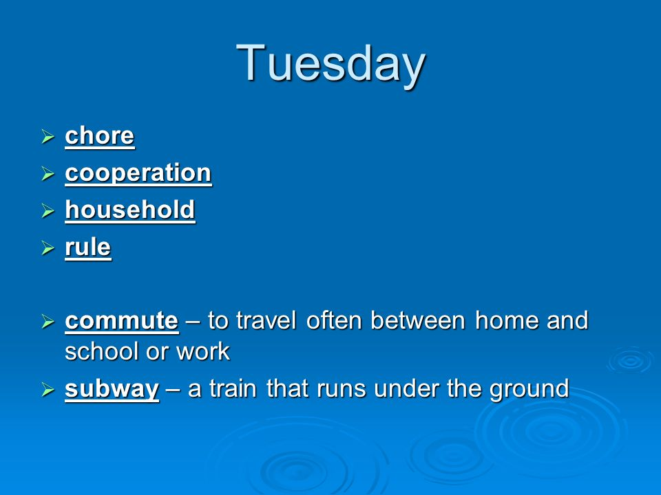 Tuesday chore chore cooperation cooperation household household rule rule commute – to travel often between home and school or work commute – to travel often between home and school or work subway – a train that runs under the ground subway – a train that runs under the ground