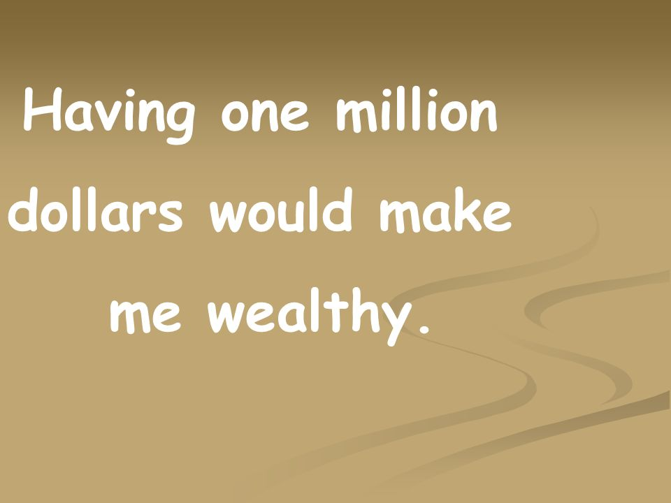 Having one million dollars would make me wealthy.