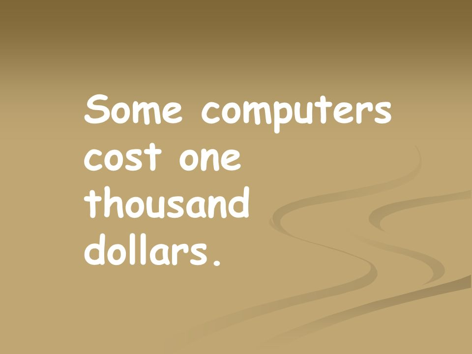 Some computers cost one thousand dollars.