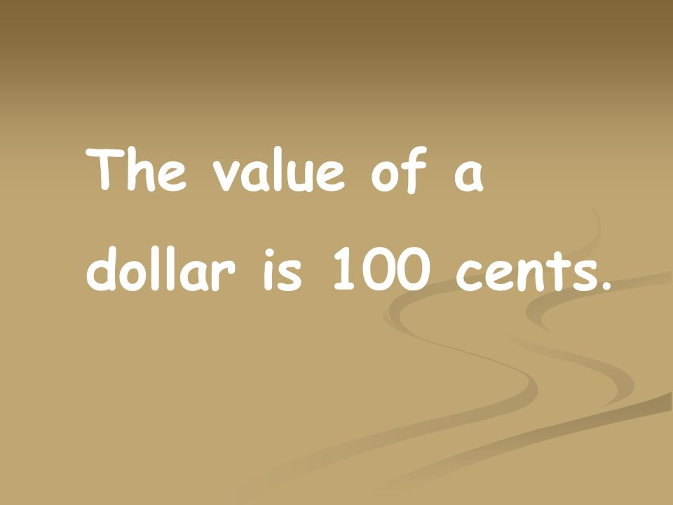 The value of a dollar is 100 cents.