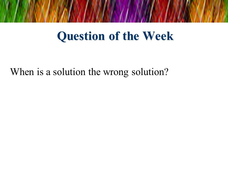 Question of the Week When is a solution the wrong solution?