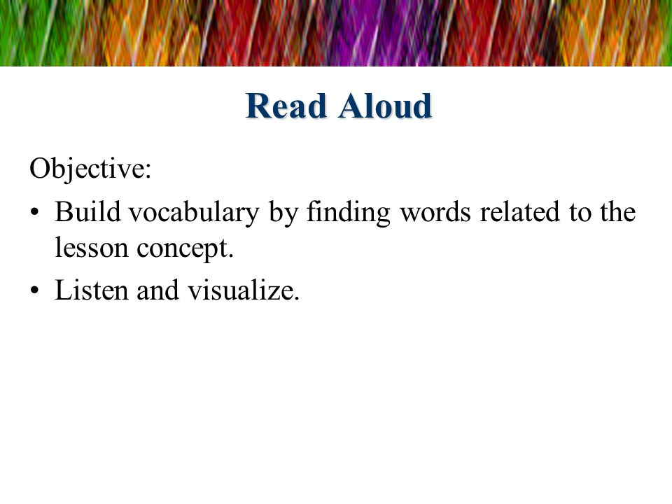 Read Aloud Objective: Build vocabulary by finding words related to the lesson concept. Listen and visualize.