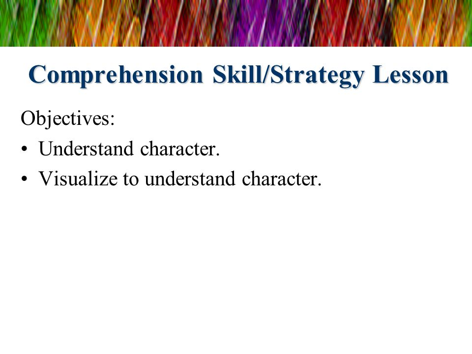 Comprehension Skill/Strategy Lesson Objectives: Understand character. Visualize to understand character.