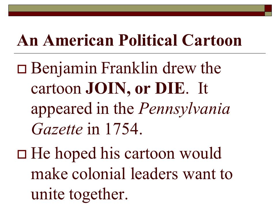 An American Political Cartoon Benjamin Franklin drew the cartoon JOIN, or DIE.