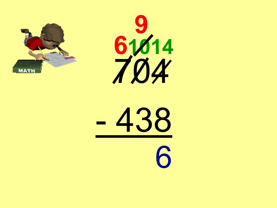 704 - 438 6 We are now ready to subtract! 10 9 14