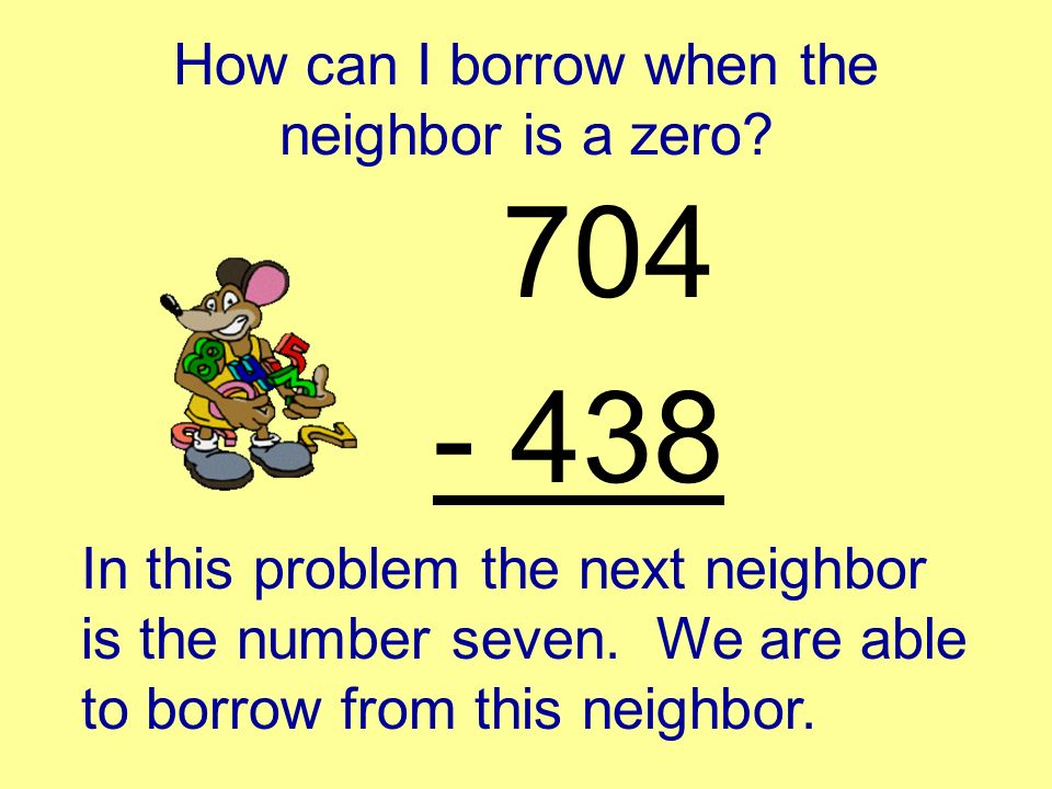 How can I borrow when the neighbor is a zero? 704 - 438 When the next door neighbor is the number zero, you cannot borrow from it. You must continue o