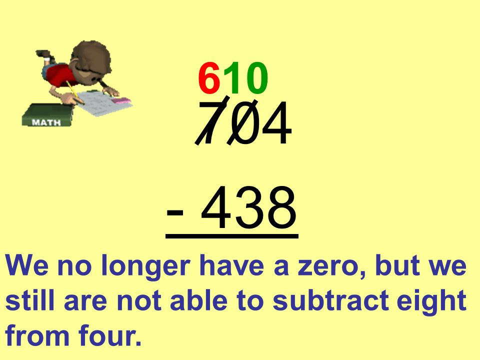 704 - 438 6 First you borrow from the number seven and make it a six.