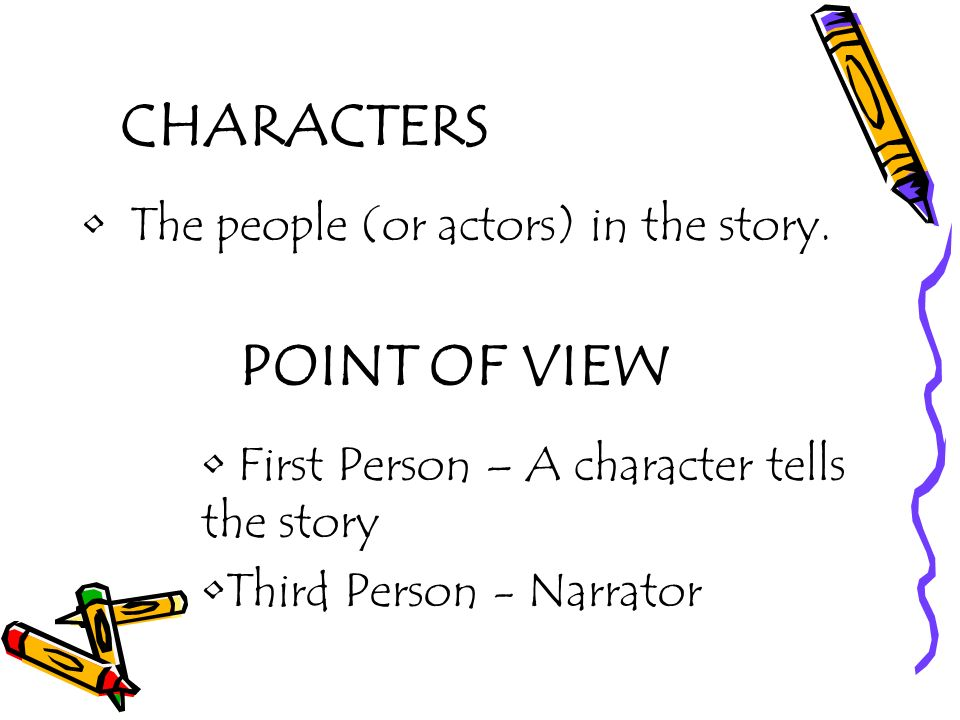 CHARACTERS The people (or actors) in the story. POINT OF VIEW First Person – A character tells the story Third Person - Narrator