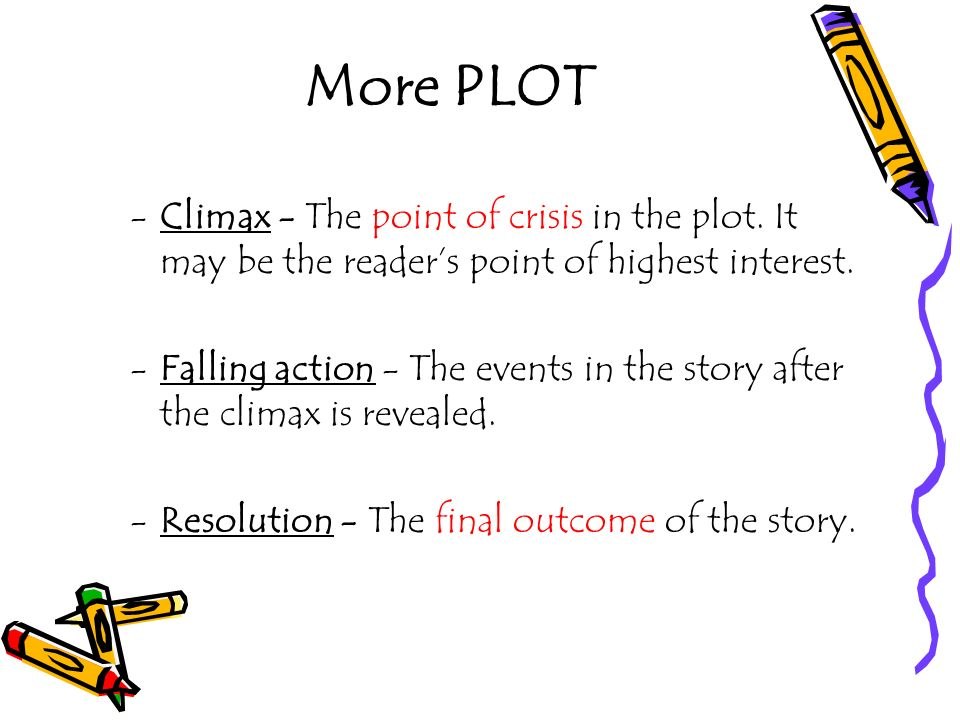 More PLOT -Climax - The point of crisis in the plot. It may be the readers point of highest interest. -Falling action - The events in the story after