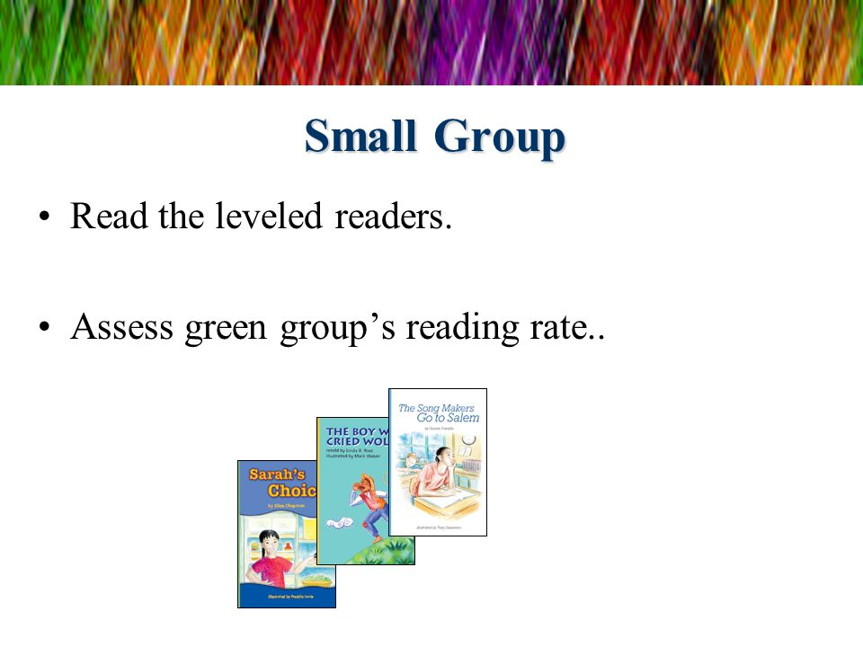 Small Group Read the leveled readers. Assess green groups reading rate..