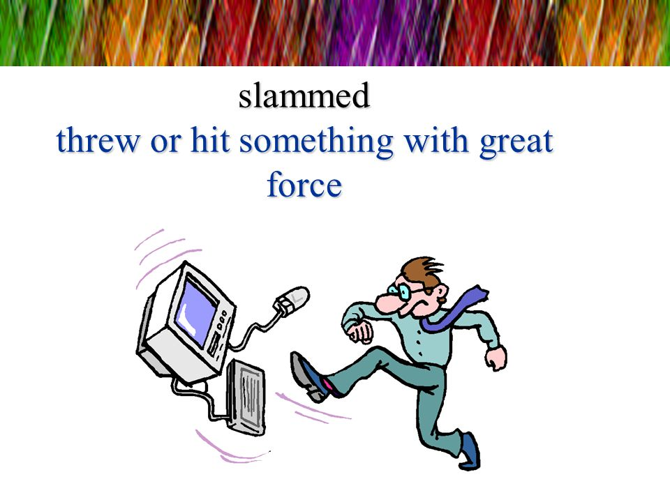 slammed threw or hit something with great force