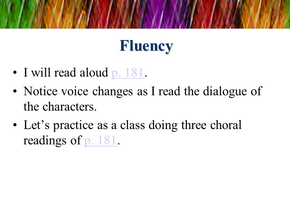 Fluency I will read aloud p. 181.p. 181 Notice voice changes as I read the dialogue of the characters. Lets practice as a class doing three choral rea