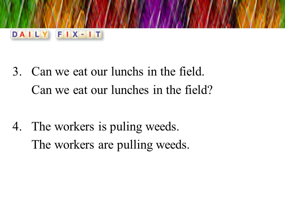 3.Can we eat our lunchs in the field. Can we eat our lunches in the field? 4.The workers is puling weeds. The workers are pulling weeds.