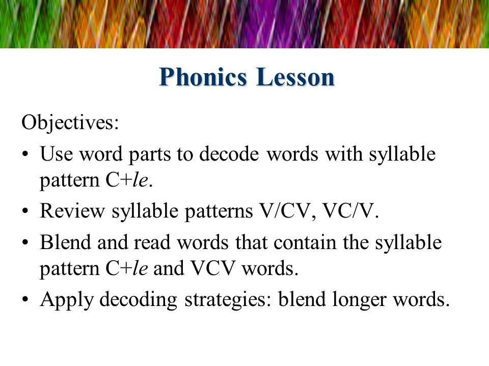 Phonics Lesson Objectives: Use word parts to decode words with syllable pattern C+le. Review syllable patterns V/CV, VC/V. Blend and read words that c
