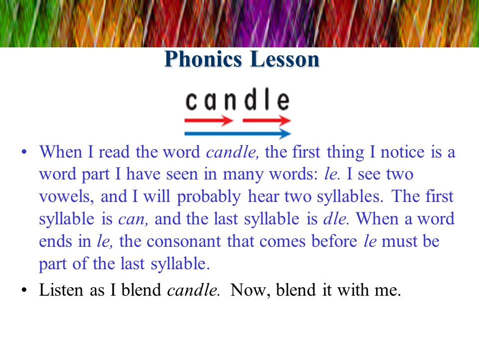 Phonics Lesson When I read the word candle, the first thing I notice is a word part I have seen in many words: le. I see two vowels, and I will probab