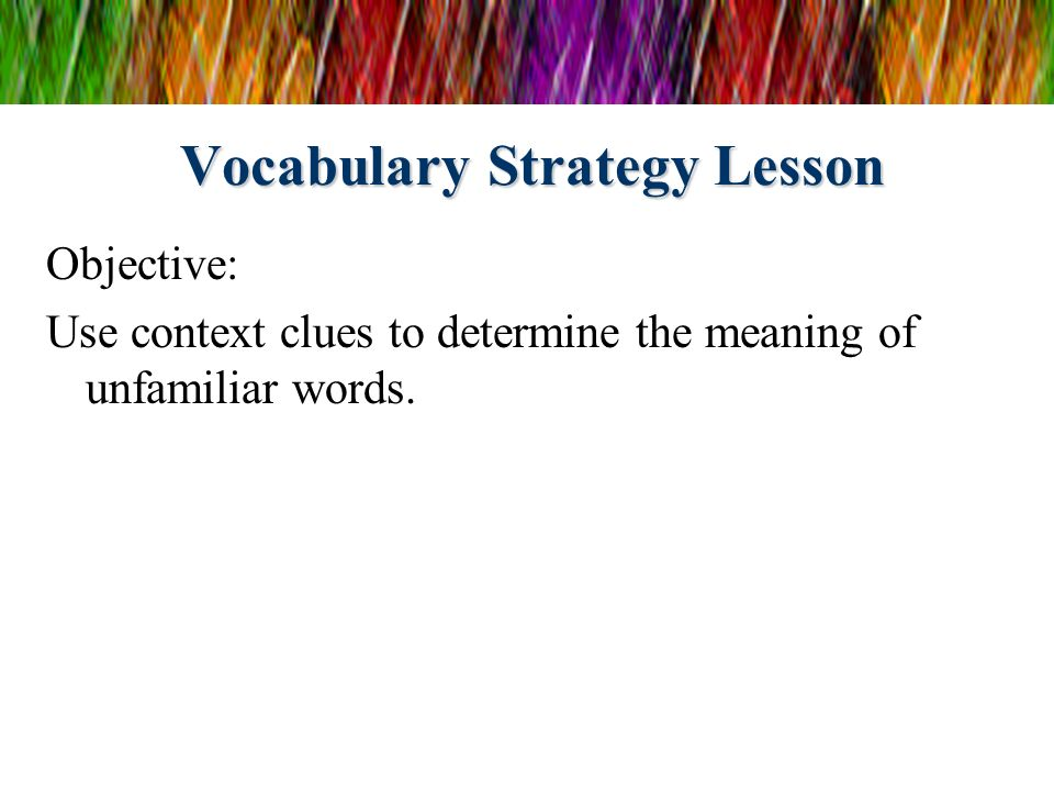Vocabulary Strategy Lesson Objective: Use context clues to determine the meaning of unfamiliar words.