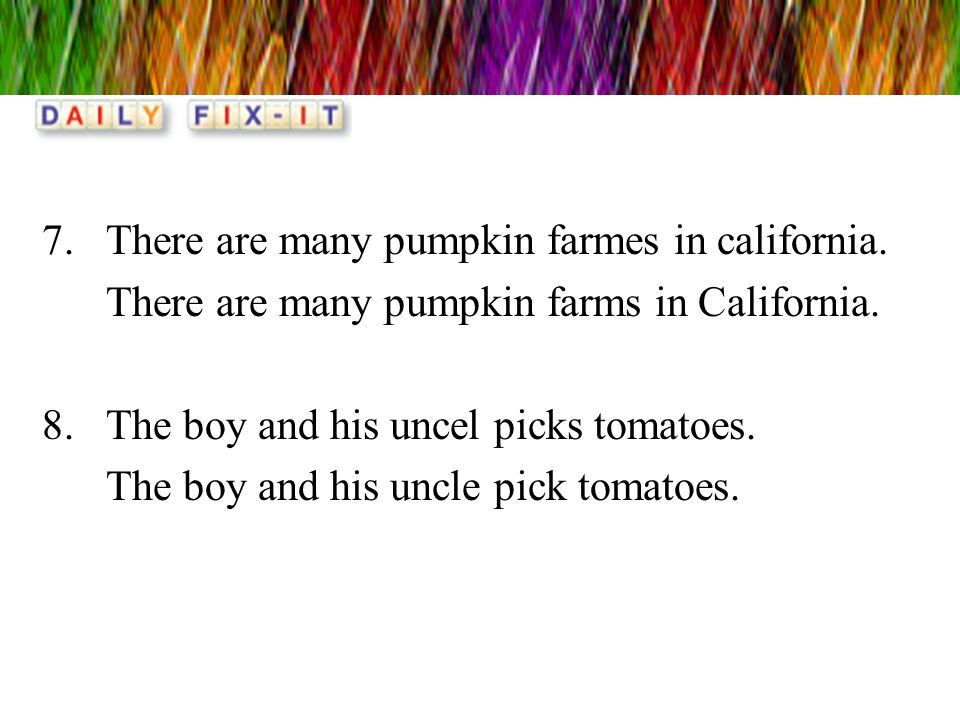 7.There are many pumpkin farmes in california. There are many pumpkin farms in California. 8.The boy and his uncel picks tomatoes. The boy and his unc