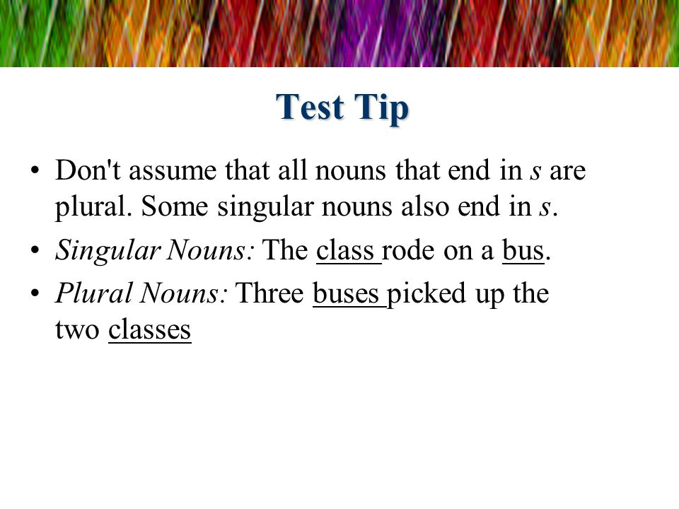 Test Tip Don t assume that all nouns that end in s are plural.