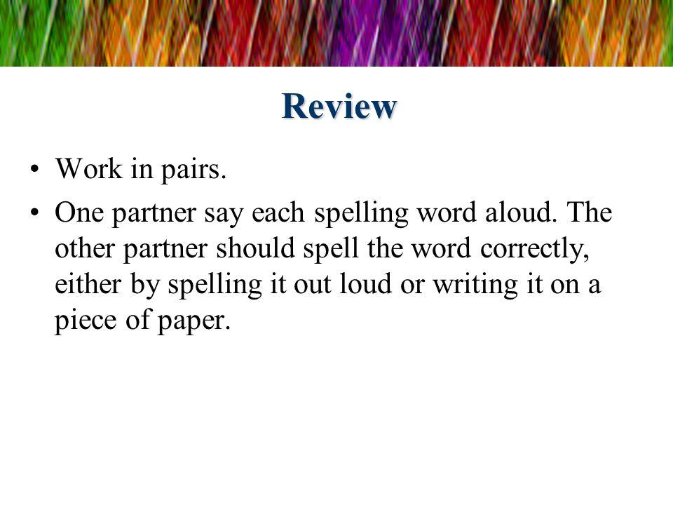 Review Work in pairs. One partner say each spelling word aloud.