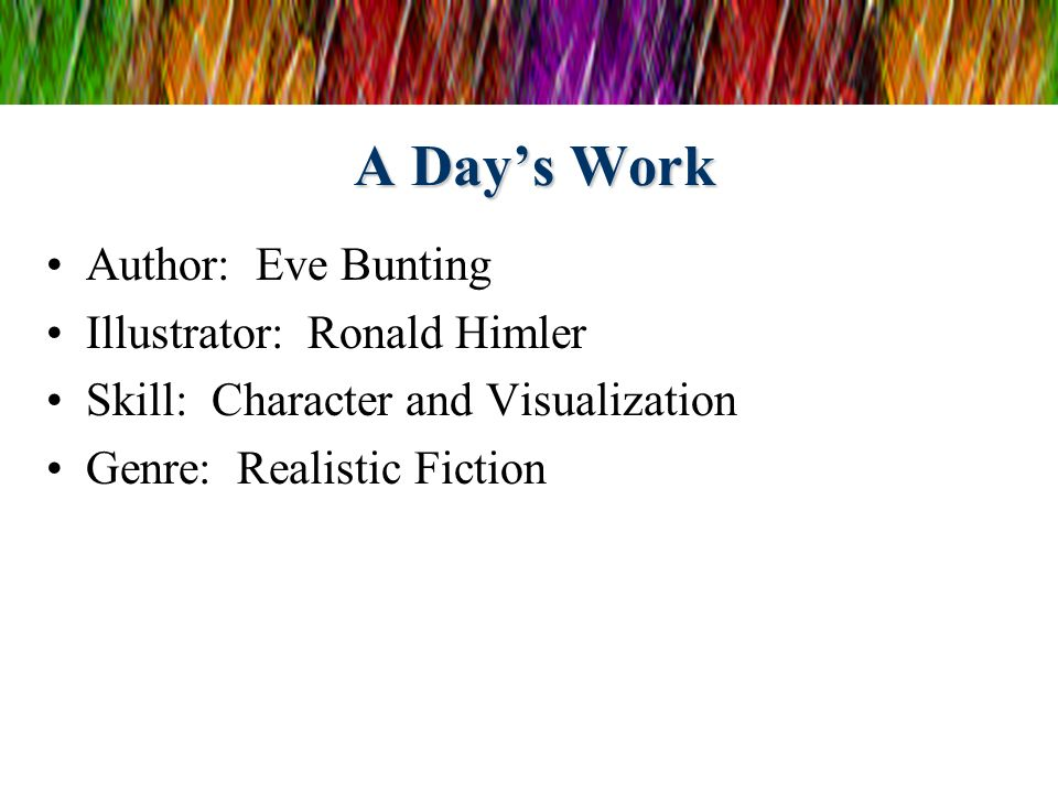 A Days Work Author: Eve Bunting Illustrator: Ronald Himler Skill: Character and Visualization Genre: Realistic Fiction