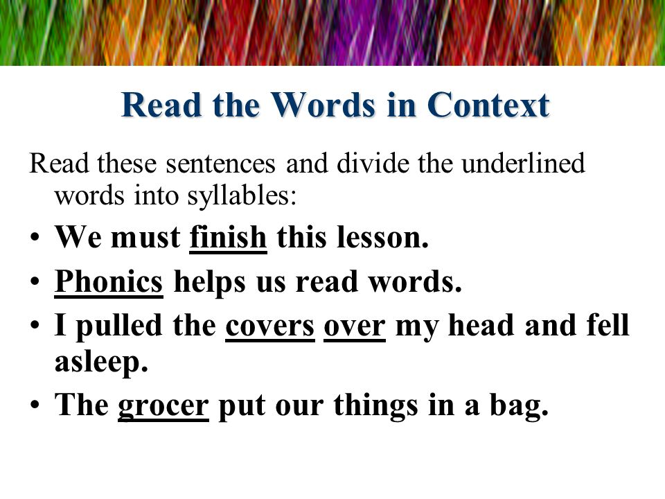 Read the Words in Context Read these sentences and divide the underlined words into syllables: We must finish this lesson. Phonics helps us read words
