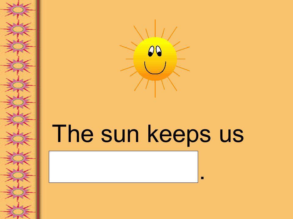 The sun keeps us warm.