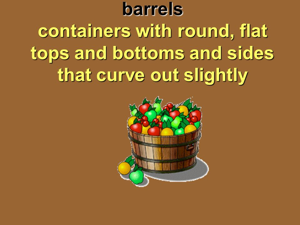 barrels containers with round, flat tops and bottoms and sides that curve out slightly