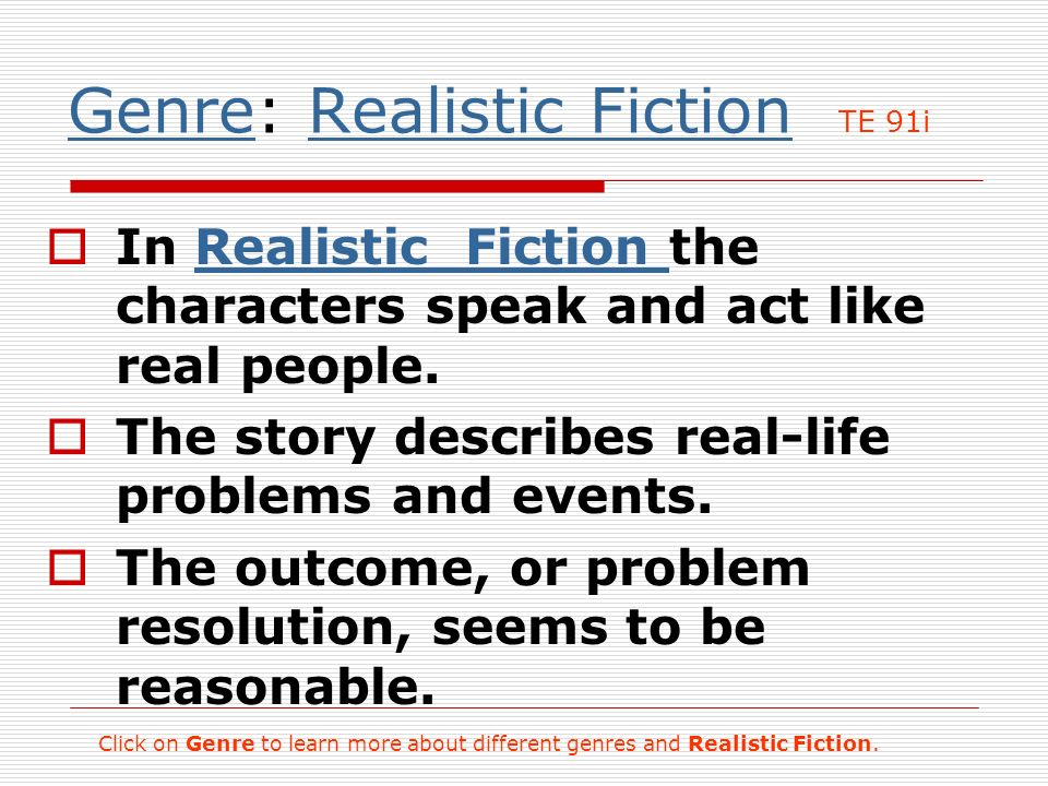 GenreGenre: Realistic Fiction TE 91iRealistic Fiction In Realistic Fiction the characters speak and act like real people.Realistic Fiction The story describes real-life problems and events.