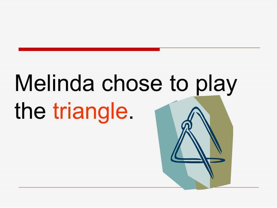 Melinda chose to play the triangle.