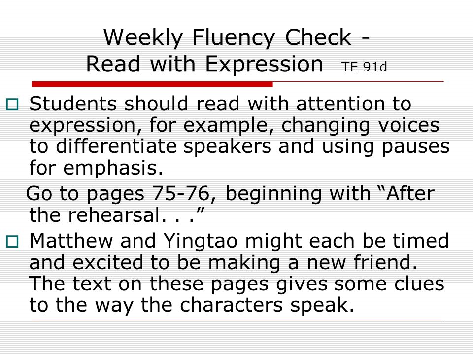 Weekly Fluency Check - Read with Expression TE 91d Students should read with attention to expression, for example, changing voices to differentiate speakers and using pauses for emphasis.