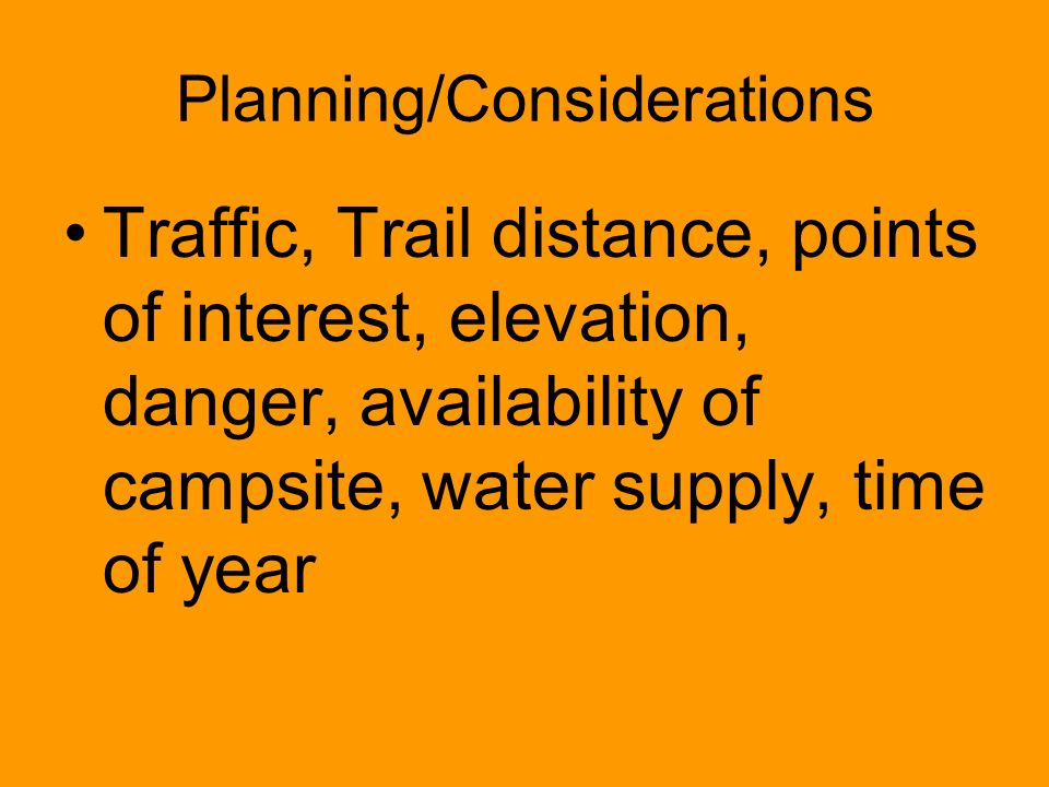 Planning/Considerations Traffic, Trail distance, points of interest, elevation, danger, availability of campsite, water supply, time of year