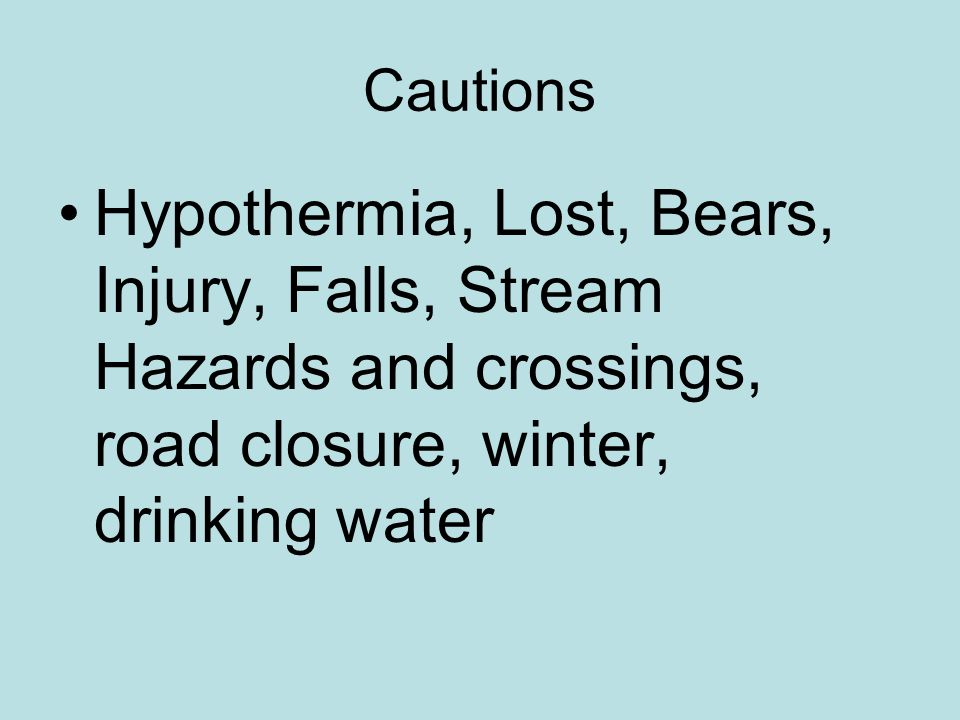 Cautions Hypothermia, Lost, Bears, Injury, Falls, Stream Hazards and crossings, road closure, winter, drinking water