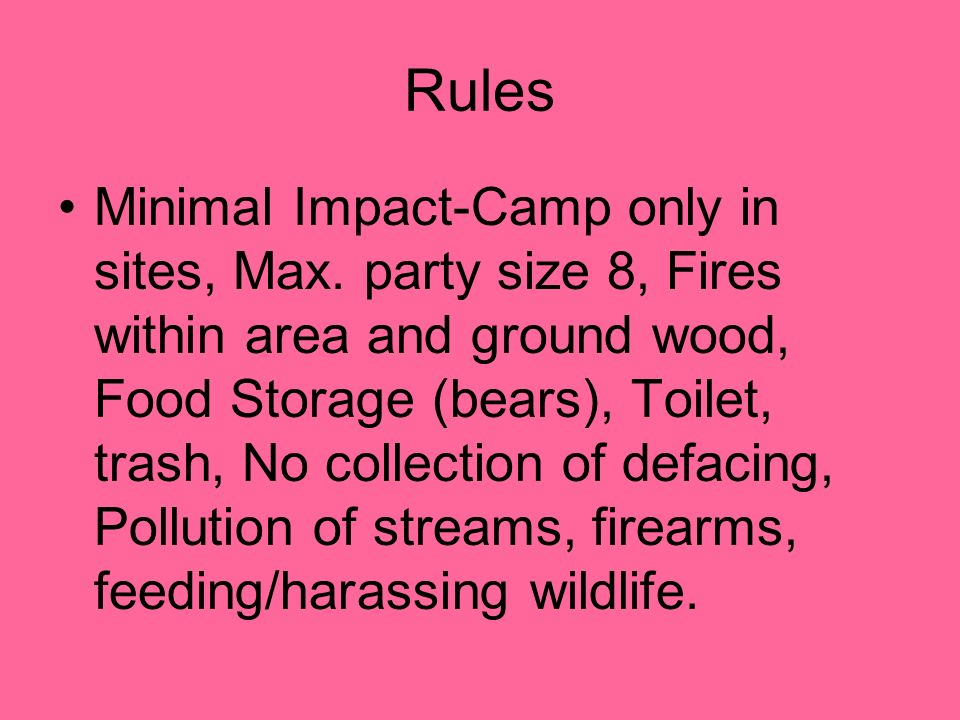 Rules Minimal Impact-Camp only in sites, Max. party size 8, Fires within area and ground wood, Food Storage (bears), Toilet, trash, No collection of d