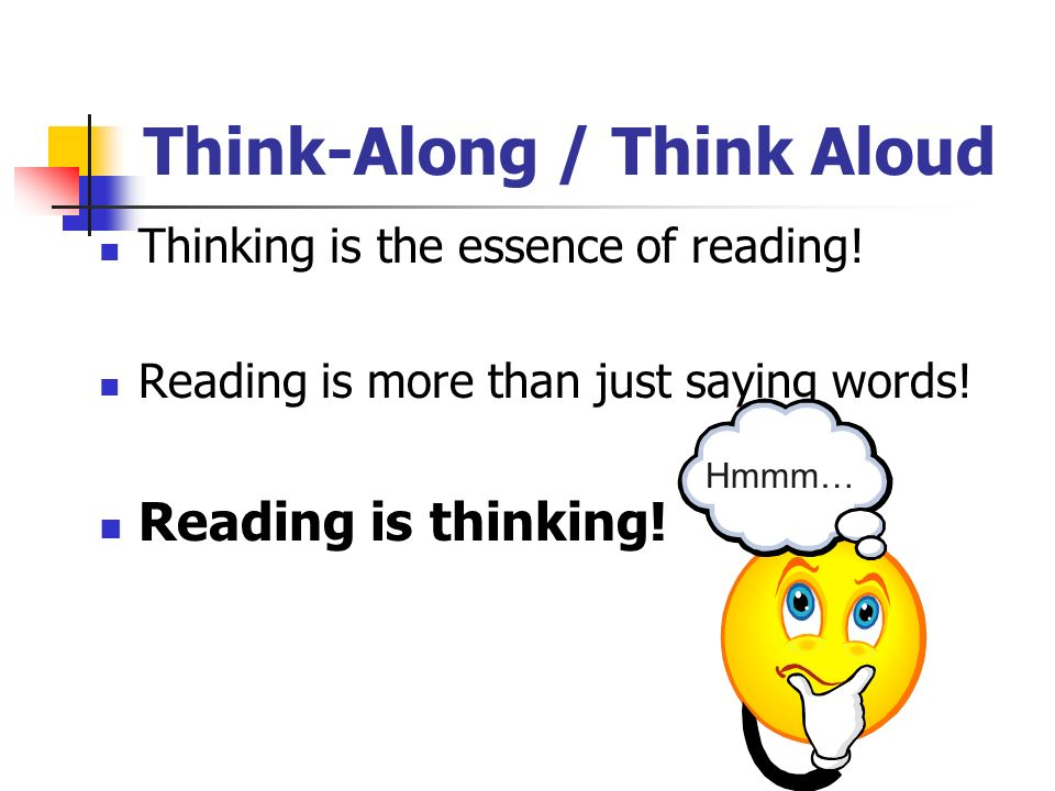 Think-Along / Think Aloud Thinking is the essence of reading! Reading is more than just saying words! Reading is thinking! Hmmm…
