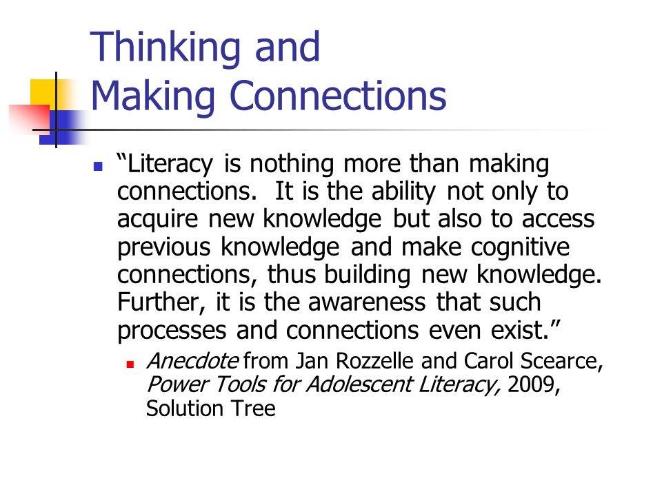 Thinking and Making Connections Literacy is nothing more than making connections. It is the ability not only to acquire new knowledge but also to acce