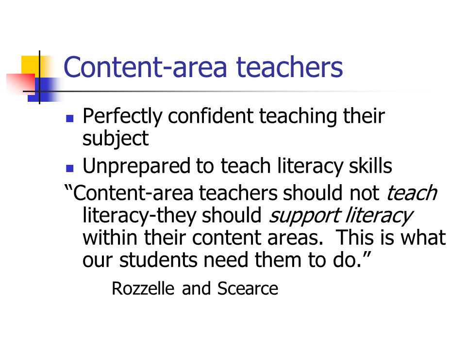 Content-area teachers Perfectly confident teaching their subject Unprepared to teach literacy skills Content-area teachers should not teach literacy-t