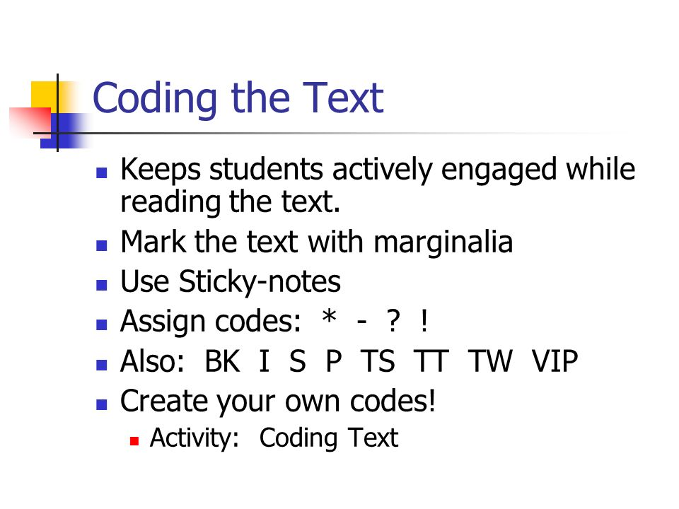 Coding the Text Keeps students actively engaged while reading the text. Mark the text with marginalia Use Sticky-notes Assign codes: * - ? ! Also: BK