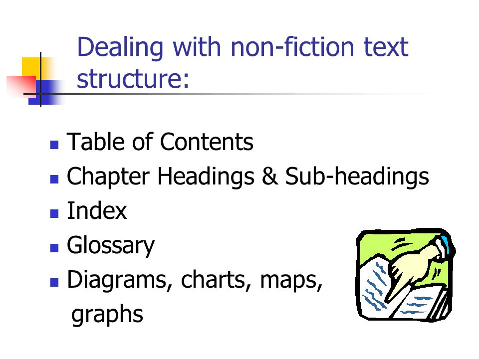 Dealing with non-fiction text structure: Table of Contents Chapter Headings & Sub-headings Index Glossary Diagrams, charts, maps, graphs