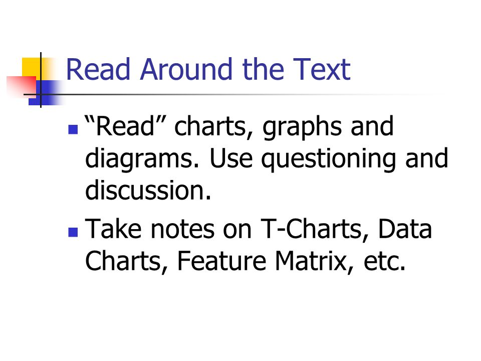 Read Around the Text Read charts, graphs and diagrams. Use questioning and discussion. Take notes on T-Charts, Data Charts, Feature Matrix, etc.