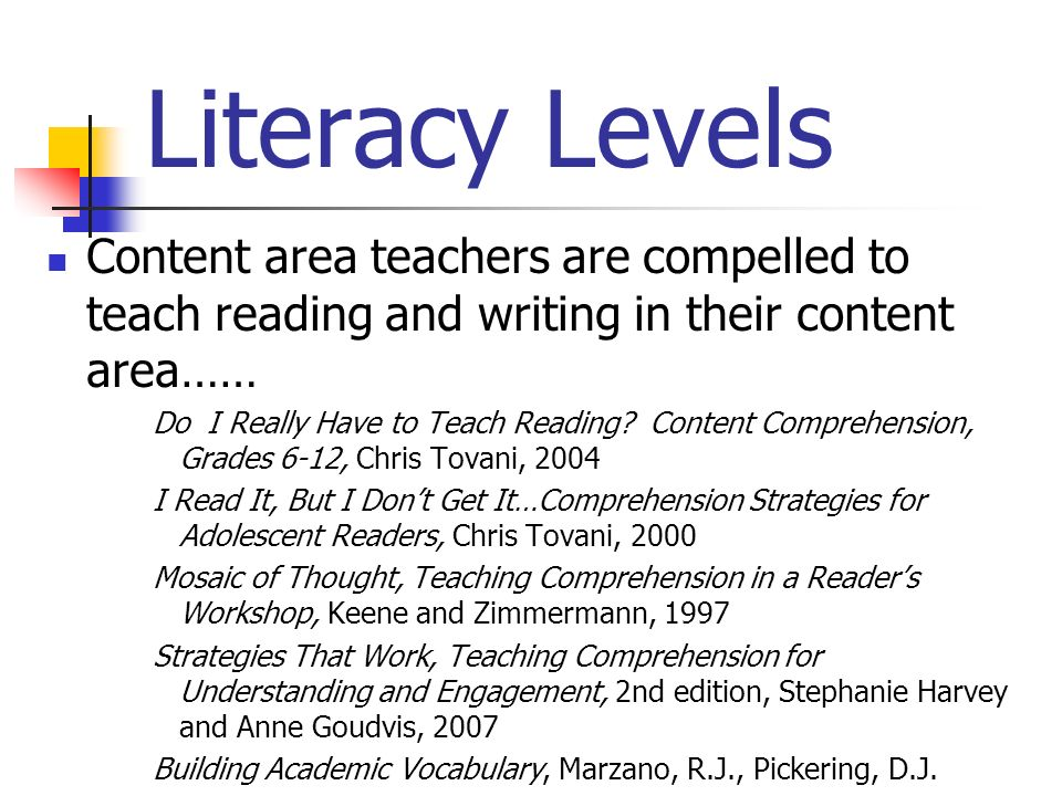 Literacy Levels Content area teachers are compelled to teach reading and writing in their content area…… Do I Really Have to Teach Reading? Content Co