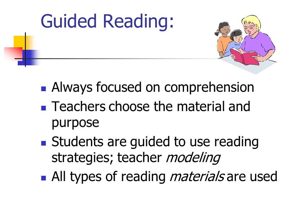 Guided Reading: Always focused on comprehension Teachers choose the material and purpose Students are guided to use reading strategies; teacher modeli