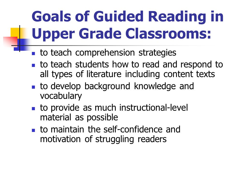 Goals of Guided Reading in Upper Grade Classrooms: to teach comprehension strategies to teach students how to read and respond to all types of literat