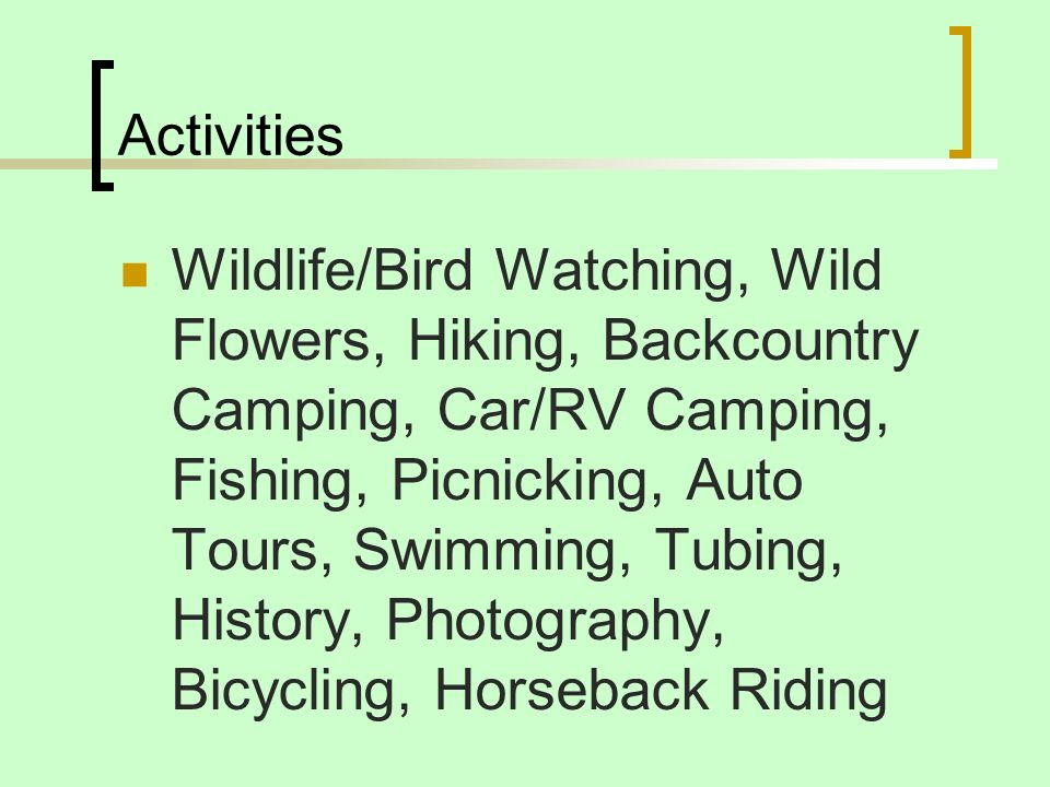 Activities Wildlife/Bird Watching, Wild Flowers, Hiking, Backcountry Camping, Car/RV Camping, Fishing, Picnicking, Auto Tours, Swimming, Tubing, Histo