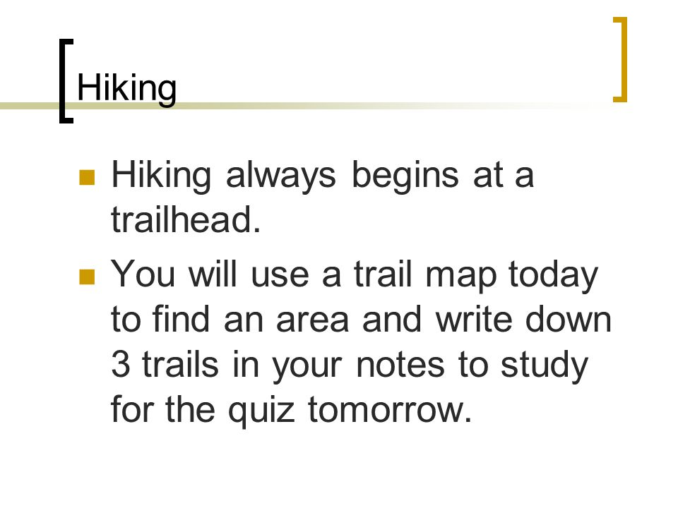 Hiking Hiking always begins at a trailhead. You will use a trail map today to find an area and write down 3 trails in your notes to study for the quiz