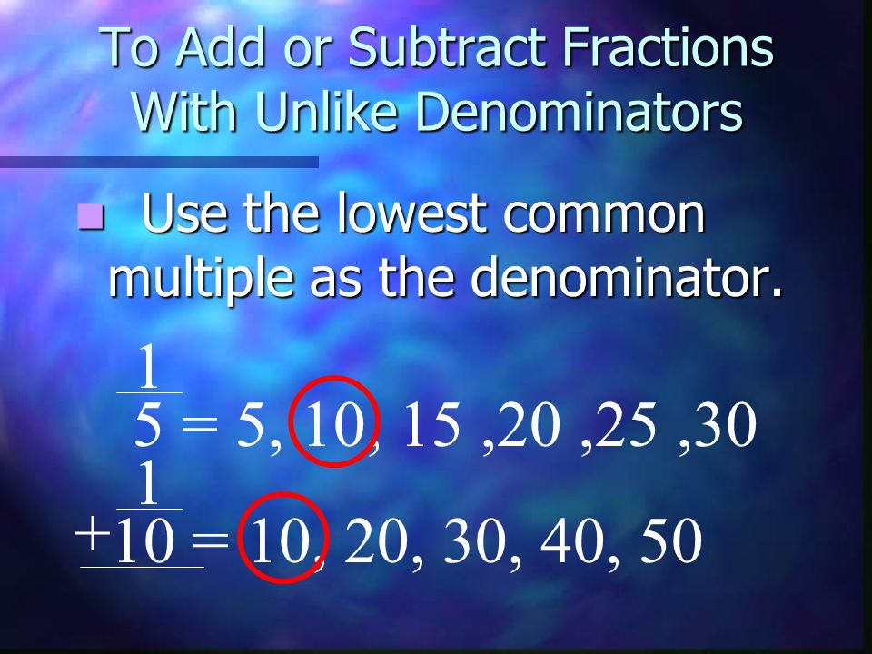To Add or Subtract Fractions With Unlike Denominators This number is also called the least common denominator.