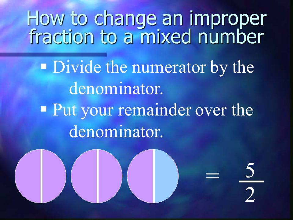 How to change an improper fraction to a mixed number = 5 2 Divide the numerator by the denominator. Put your remainder over the denominator.